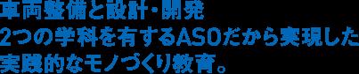 車両整備と設計・開発2つの学科を有するASOだから実現した実践的なモノづくり教育。