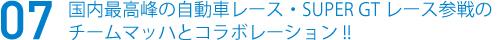 07 国内最高峰の自動車レース・SUPER GTレース参戦のチームマッハとコラボレーション!!