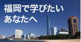 福岡で学びたいあなたへ