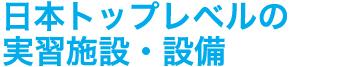 日本トップレベルの実習施設・設備
