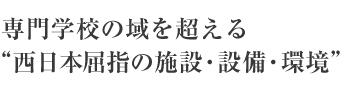 """専門学校の域を超える """"西日本屈指の施設・設備・環境"""""""