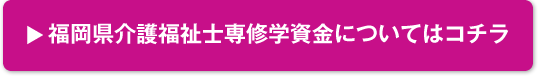 福岡県介護福祉士専修学資金についてはコチラ